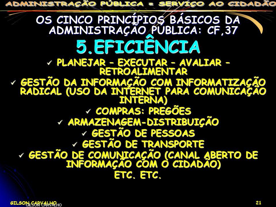 GILSON CARVALHO 21 GILSON CARVALHO OS CINCO PRINCÍPIOS BÁSICOS DA ADMINISTRAÇÃO PÚBLICA: CF,37 5.EFICIÊNCIA PLANEJAR – EXECUTAR – AVALIAR – RETROALIME