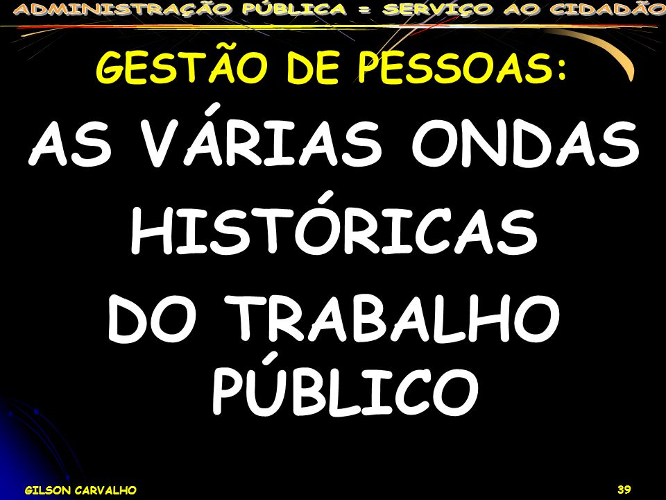 GILSON CARVALHO 39 GESTÃO DE PESSOAS: AS VÁRIAS ONDAS HISTÓRICAS DO TRABALHO PÚBLICO
