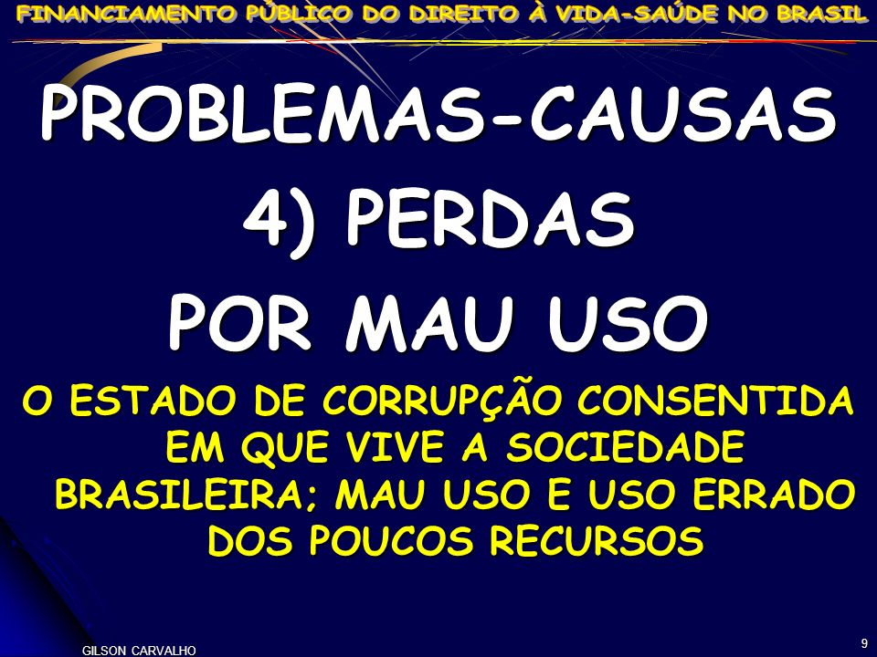 GILSON CARVALHO 9 PROBLEMAS-CAUSAS 4) PERDAS POR MAU USO O ESTADO DE CORRUPÇÃO CONSENTIDA EM QUE VIVE A SOCIEDADE BRASILEIRA; MAU USO E USO ERRADO DOS