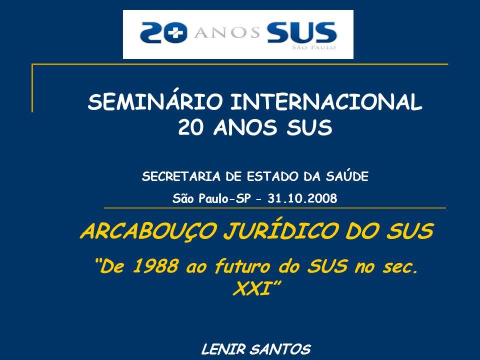 SEMINÁRIO INTERNACIONAL 20 ANOS SUS SECRETARIA DE ESTADO DA SAÚDE São Paulo-SP - 31.10.2008 ARCABOUÇO JURÍDICO DO SUS De 1988 ao futuro do SUS no sec.