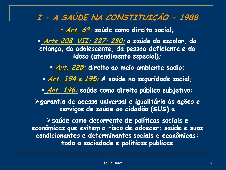 Lenir Santos 2 I - A SAÚDE NA CONSTITUIÇÃO - 1988 Art. 6ª: saúde como direito social; Arts.208, VII; 227; 230: a saúde do escolar, da criança, do adol