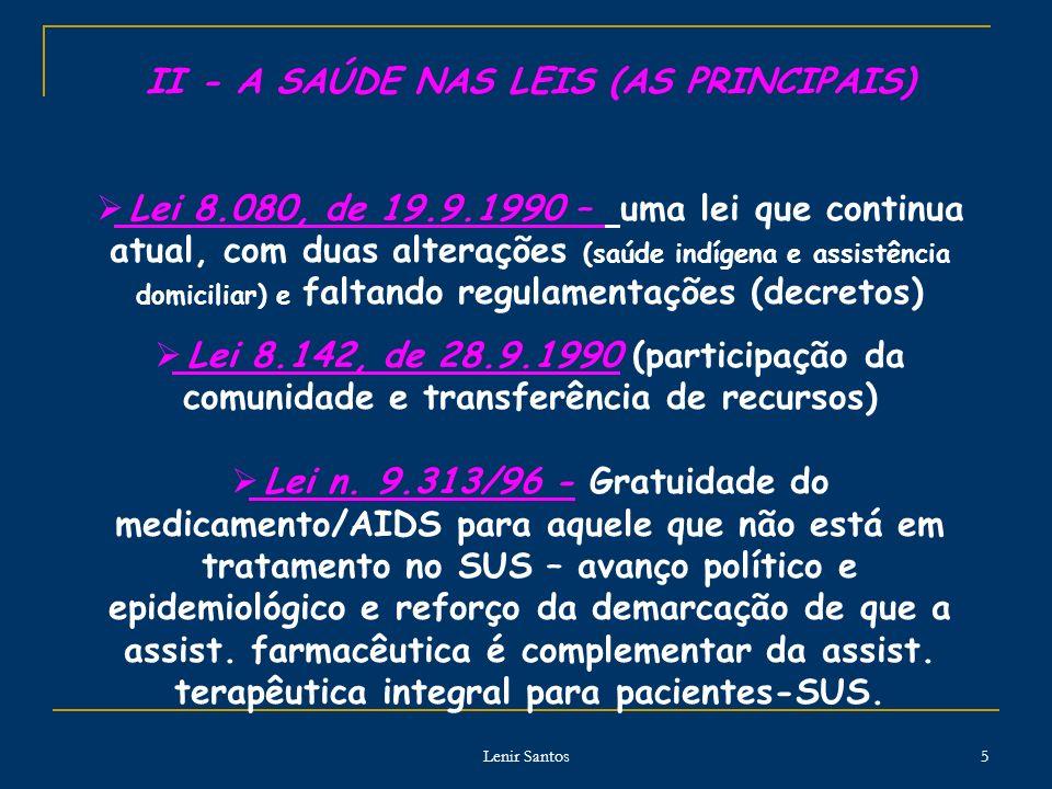 Lenir Santos 5 II - A SAÚDE NAS LEIS (AS PRINCIPAIS) Lei 8.080, de 19.9.1990 – uma lei que continua atual, com duas alterações (saúde indígena e assistência domiciliar) e faltando regulamentações (decretos) Lei 8.142, de 28.9.1990 (participação da comunidade e transferência de recursos) Lei n.