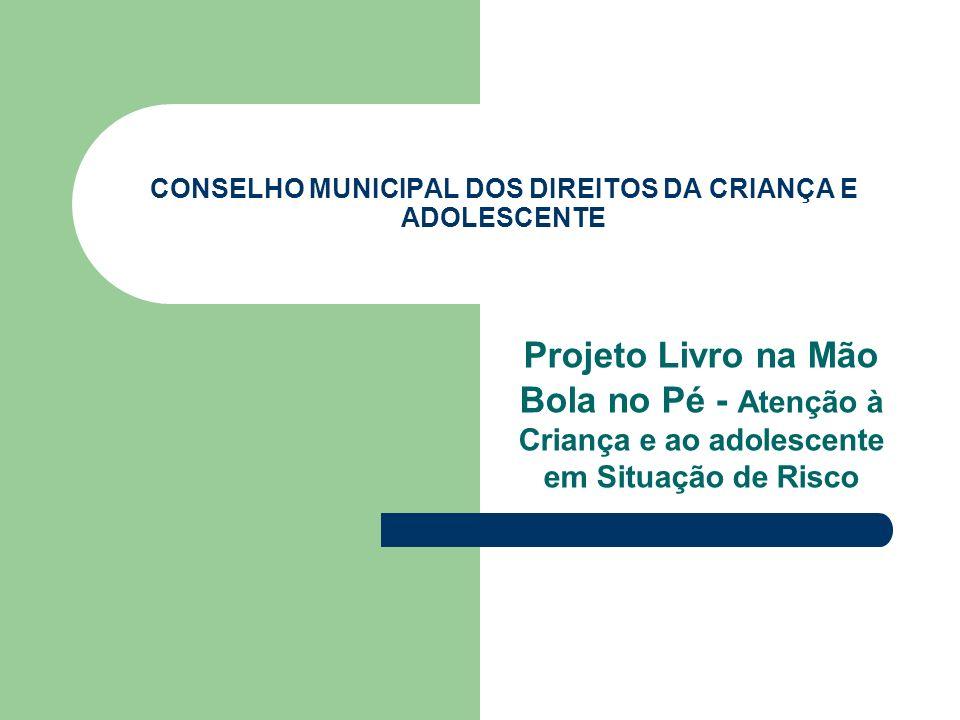 CONSELHO MUNICIPAL DOS DIREITOS DA CRIANÇA E ADOLESCENTE Projeto Livro na Mão Bola no Pé - Atenção à Criança e ao adolescente em Situação de Risco