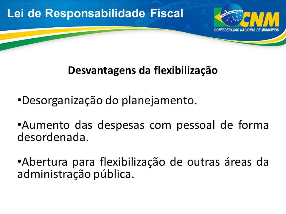 Lei de Responsabilidade Fiscal Desvantagens da flexibilização Desorganização do planejamento. Aumento das despesas com pessoal de forma desordenada. A