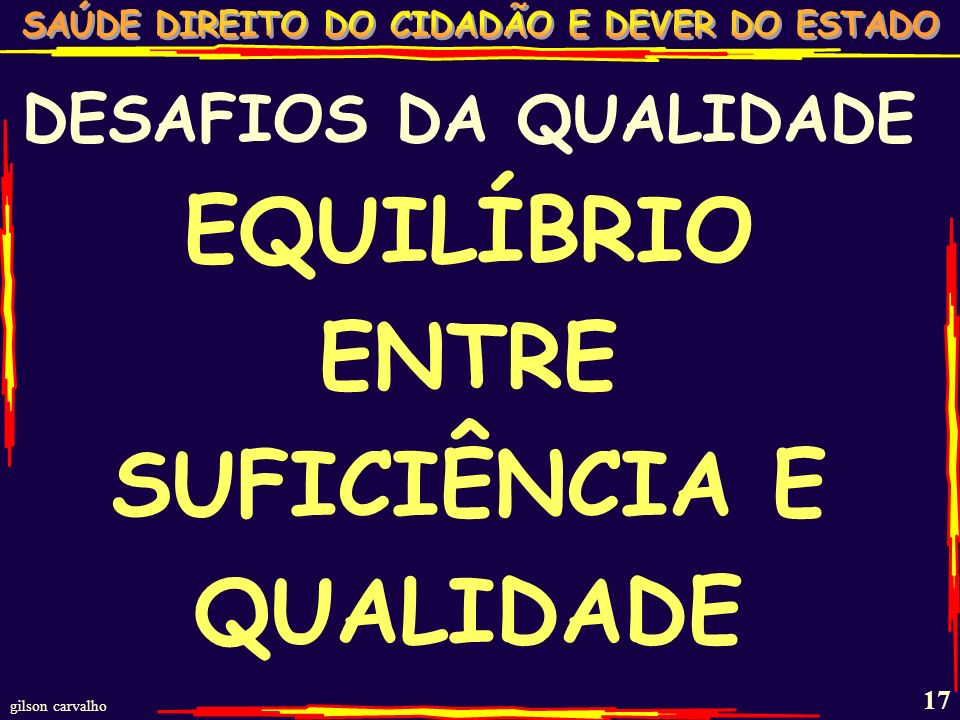 gilson carvalho 16 DESAFIOS DA QUALIDADE SUFICIÊNCIA x QUALIDADE MODELO DE SAÚDE EFICÁCIA-EFICIÊNCIA-EFETIVIDADE FORÇA DE TRABALHO UNIVERSALIDADE & IN