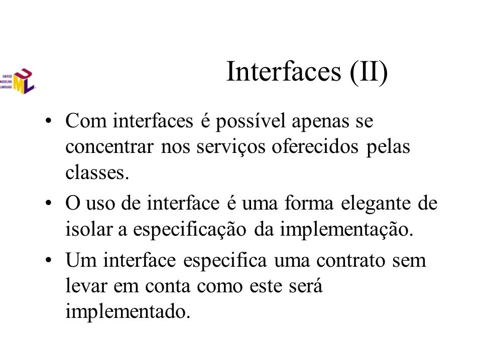 Interfaces (II) Com interfaces é possível apenas se concentrar nos serviços oferecidos pelas classes. O uso de interface é uma forma elegante de isola