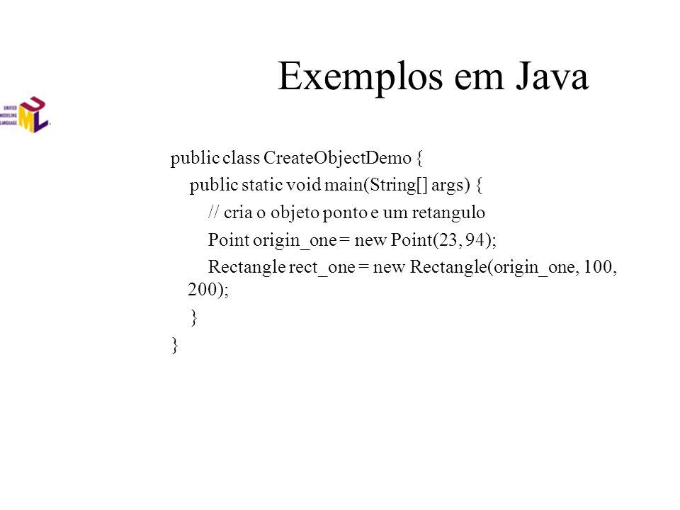 Exemplos em Java public class CreateObjectDemo { public static void main(String[] args) { // cria o objeto ponto e um retangulo Point origin_one = new