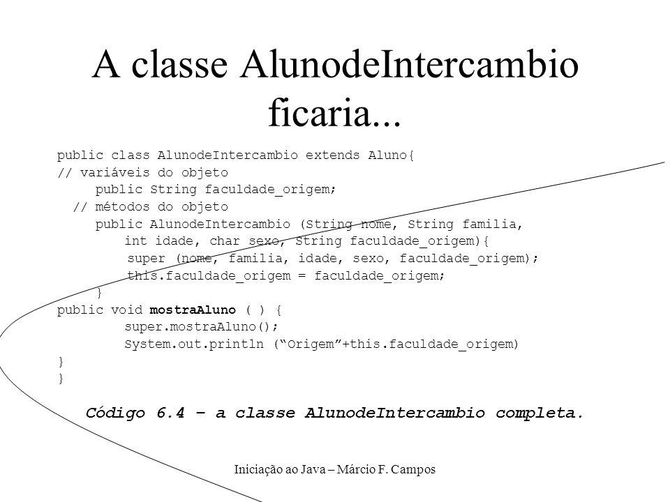 Iniciação ao Java – Márcio F. Campos A classe AlunodeIntercambio ficaria... public class AlunodeIntercambio extends Aluno{ // variáveis do objeto publ
