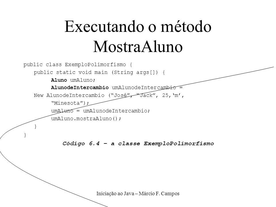 Iniciação ao Java – Márcio F. Campos Executando o método MostraAluno public class ExemploPolimorfismo { public static void main (String args[]) { Alun