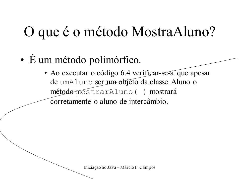 Iniciação ao Java – Márcio F. Campos O que é o método MostraAluno? É um método polimórfico. Ao executar o código 6.4 verificar-se-á que apesar de umAl