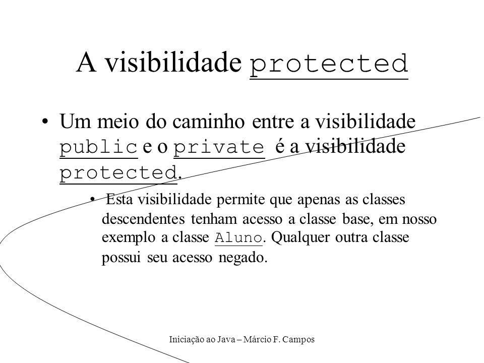 Iniciação ao Java – Márcio F. Campos A visibilidade protected Um meio do caminho entre a visibilidade public e o private é a visibilidade protected. E