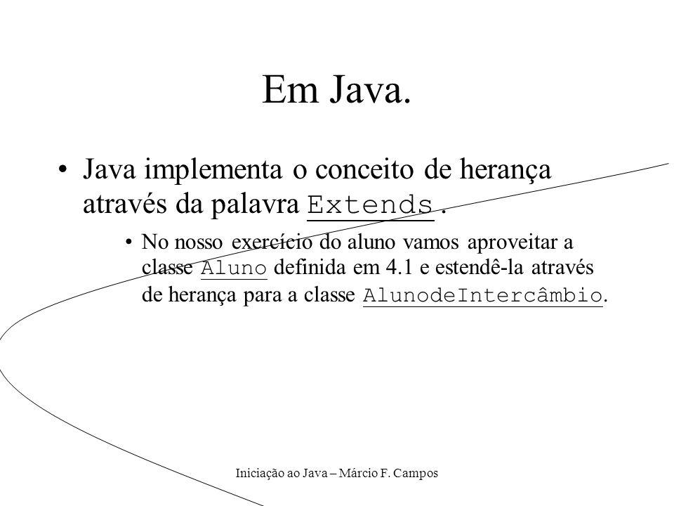 Iniciação ao Java – Márcio F. Campos Em Java. Java implementa o conceito de herança através da palavra Extends. No nosso exercício do aluno vamos apro