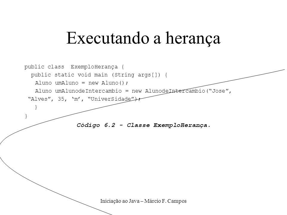 Iniciação ao Java – Márcio F. Campos Executando a herança public class ExemploHerança { public static void main (String args[]) { Aluno umAluno = new