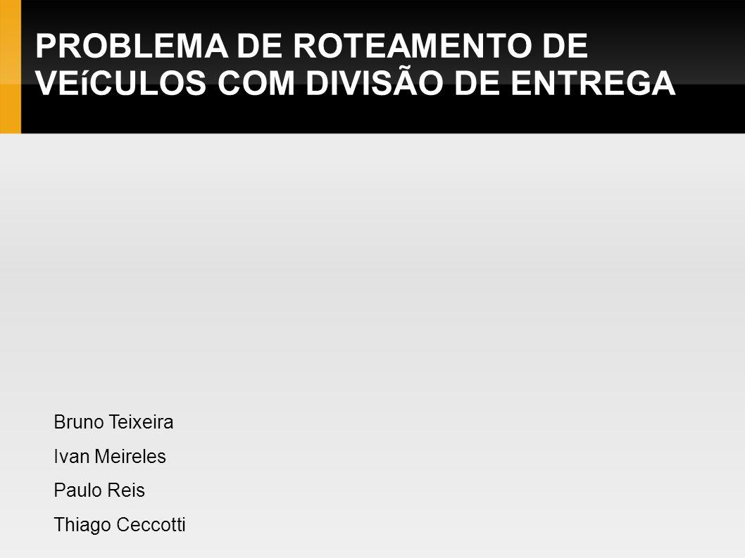 PROBLEMA DE ROTEAMENTO DE VEíCULOS COM DIVISÃO DE ENTREGA Bruno Teixeira Ivan Meireles Paulo Reis Thiago Ceccotti