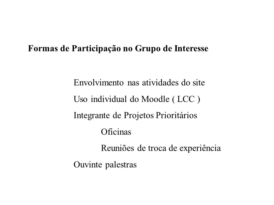 Formas de Participação no Grupo de Interesse Envolvimento nas atividades do site Uso individual do Moodle ( LCC ) Integrante de Projetos Prioritários Oficinas Reuniões de troca de experiência Ouvinte palestras
