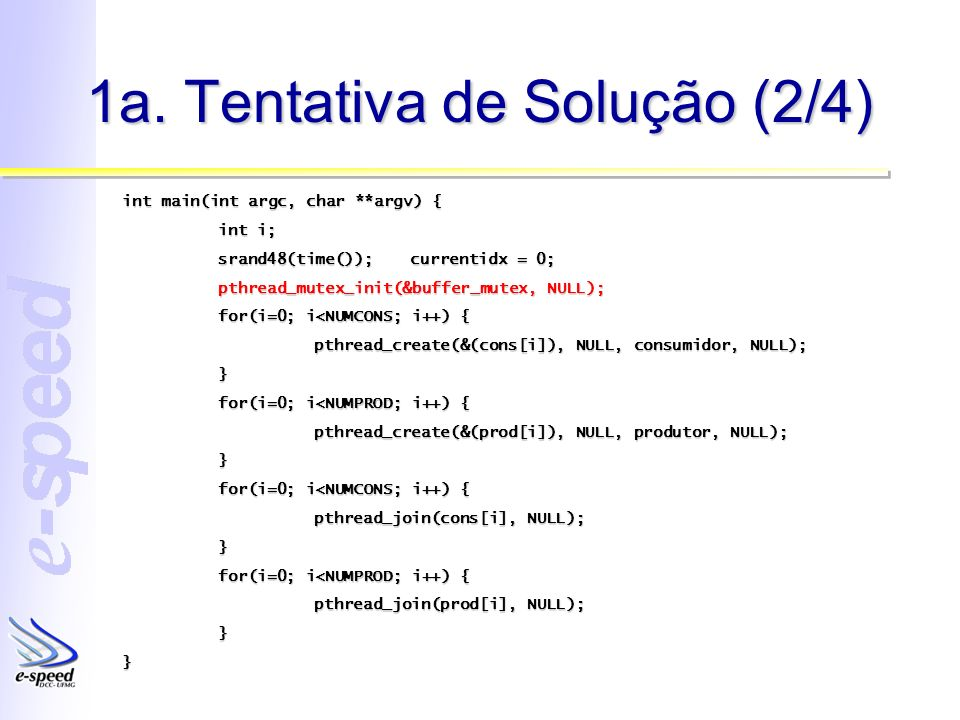 1a. Tentativa de Solução (2/4) int main(int argc, char **argv) { int i; srand48(time());currentidx = 0; pthread_mutex_init(&buffer_mutex, NULL); for(i