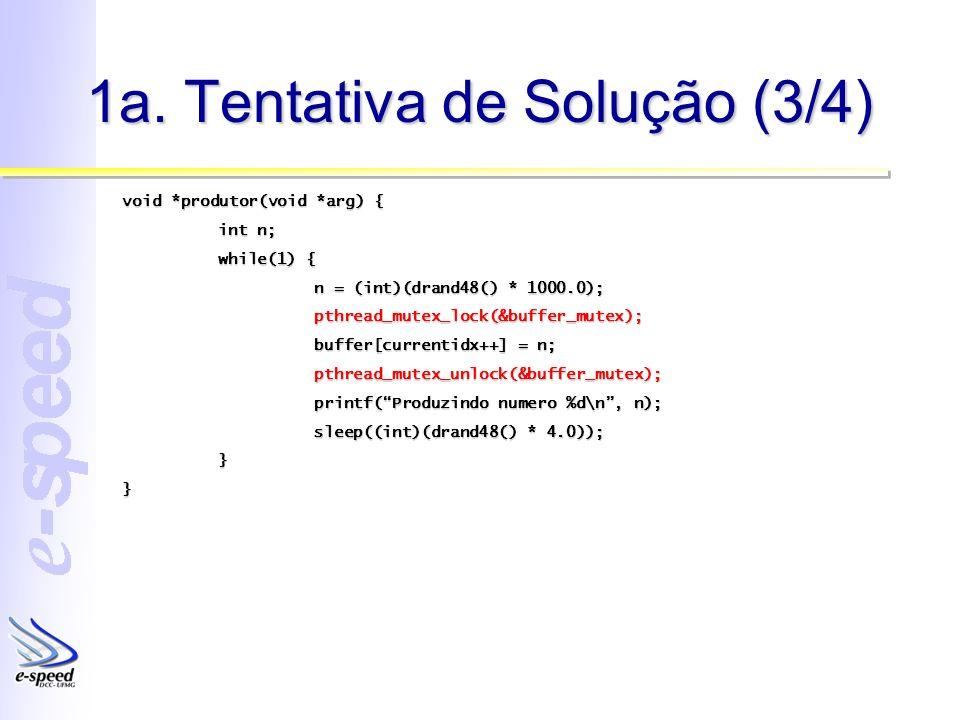 1a. Tentativa de Solução (3/4) void *produtor(void *arg) { int n; while(1) { n = (int)(drand48() * 1000.0); pthread_mutex_lock(&buffer_mutex); buffer[