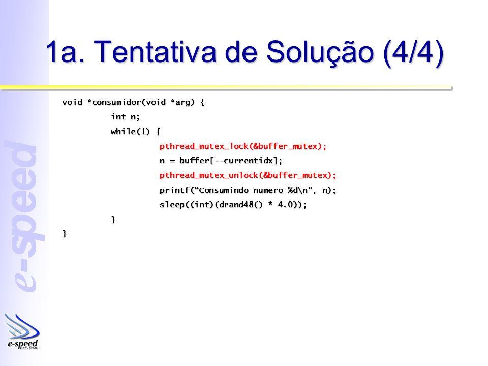 1a. Tentativa de Solução (4/4) void *consumidor(void *arg) { int n; while(1) { pthread_mutex_lock(&buffer_mutex); n = buffer[--currentidx]; pthread_mu