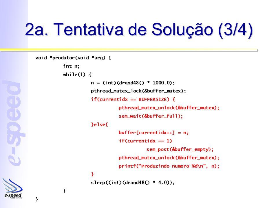 2a. Tentativa de Solução (3/4) void *produtor(void *arg) { int n; while(1) { n = (int)(drand48() * 1000.0); pthread_mutex_lock(&buffer_mutex); if(curr