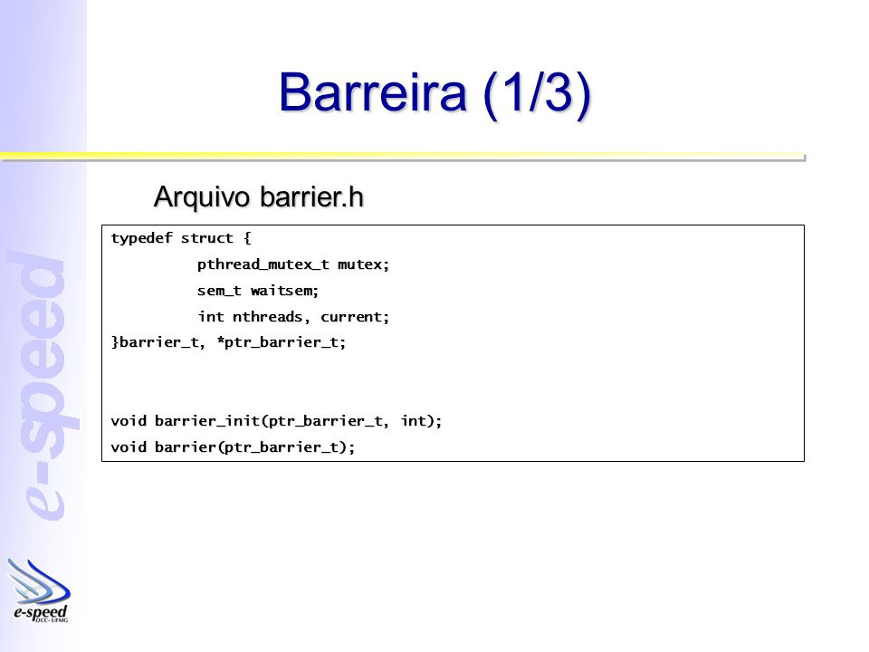 Barreira (1/3) typedef struct { pthread_mutex_t mutex; sem_t waitsem; int nthreads, current; }barrier_t, *ptr_barrier_t; void barrier_init(ptr_barrier