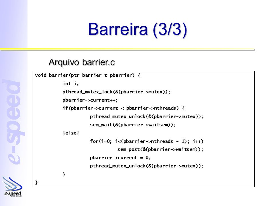 Barreira (3/3) void barrier(ptr_barrier_t pbarrier) { int i; pthread_mutex_lock(&(pbarrier->mutex));pbarrier->current++; if(pbarrier->current nthreads
