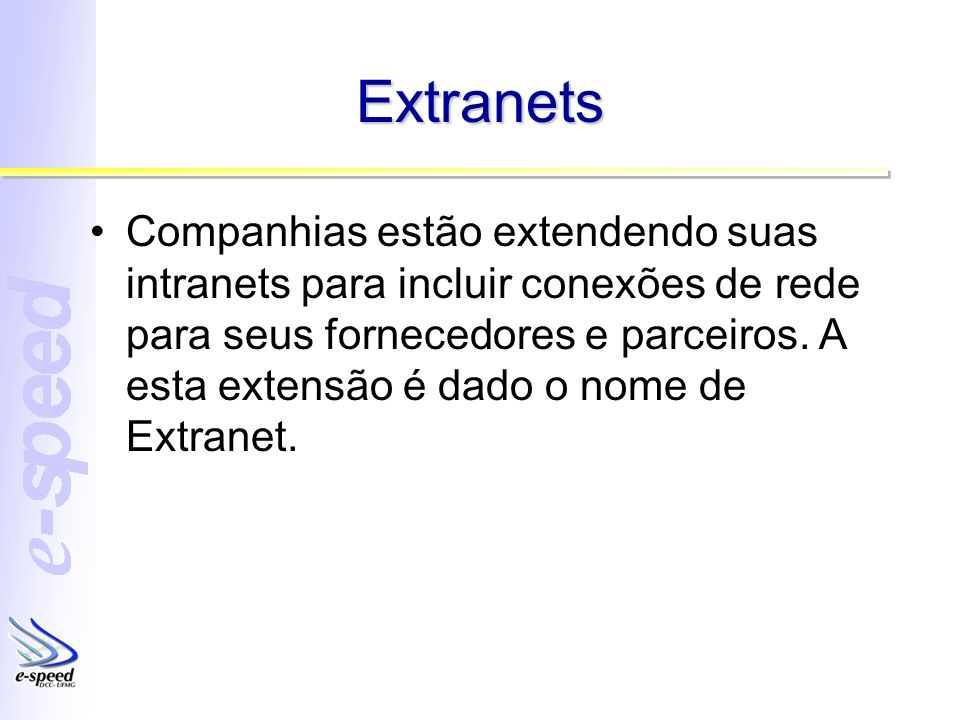 Extranets Companhias estão extendendo suas intranets para incluir conexões de rede para seus fornecedores e parceiros. A esta extensão é dado o nome d