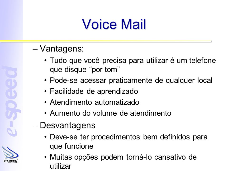 Voice Mail –Vantagens: Tudo que você precisa para utilizar é um telefone que disque por tom Pode-se acessar praticamente de qualquer local Facilidade