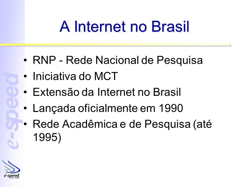 A Internet no Brasil RNP - Rede Nacional de Pesquisa Iniciativa do MCT Extensão da Internet no Brasil Lançada oficialmente em 1990 Rede Acadêmica e de