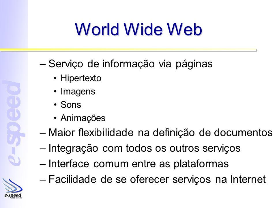 World Wide Web –Serviço de informação via páginas Hipertexto Imagens Sons Animações –Maior flexibilidade na definição de documentos –Integração com to