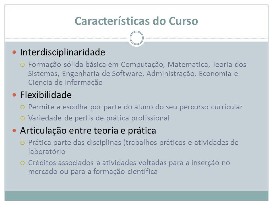 Características do Curso Interdisciplinaridade Formação sólida básica em Computação, Matematica, Teoria dos Sistemas, Engenharia de Software, Administ