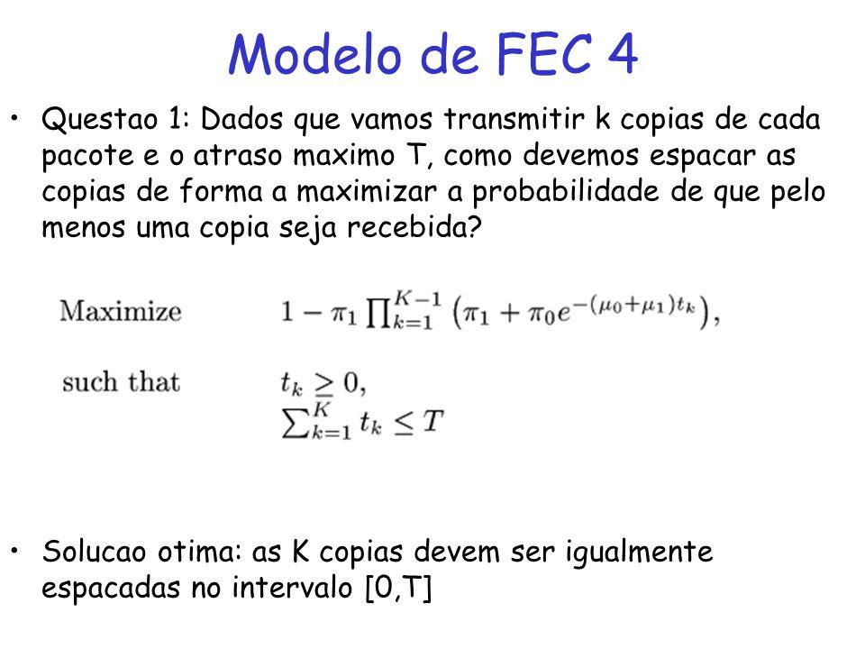 Modelo de FEC 4 Questao 1: Dados que vamos transmitir k copias de cada pacote e o atraso maximo T, como devemos espacar as copias de forma a maximizar a probabilidade de que pelo menos uma copia seja recebida.