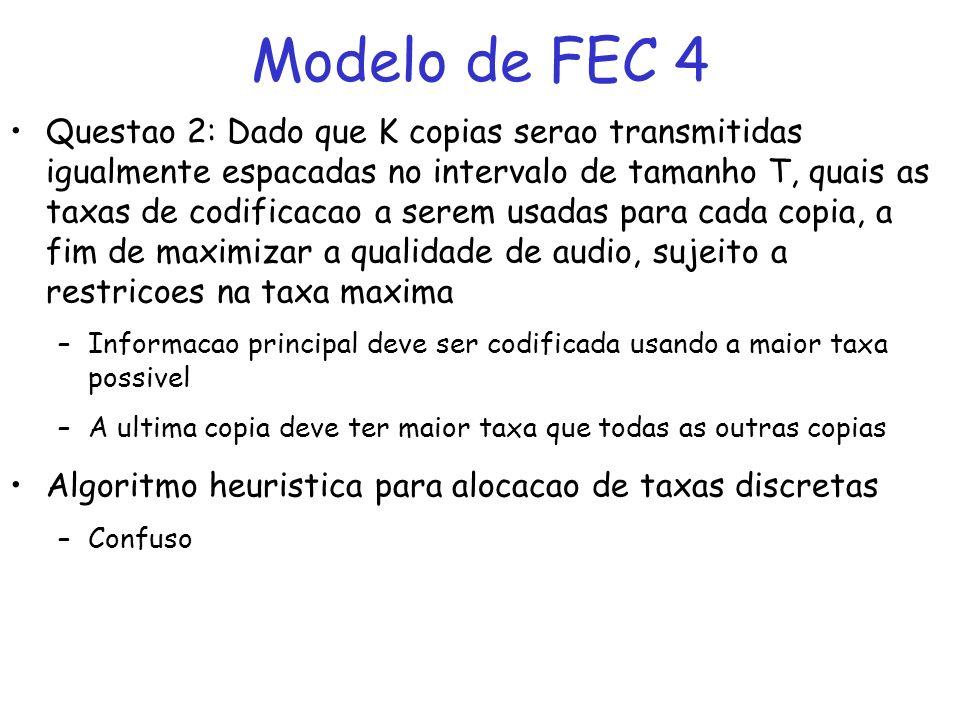 Modelo de FEC 4 Questao 2: Dado que K copias serao transmitidas igualmente espacadas no intervalo de tamanho T, quais as taxas de codificacao a serem usadas para cada copia, a fim de maximizar a qualidade de audio, sujeito a restricoes na taxa maxima –Informacao principal deve ser codificada usando a maior taxa possivel –A ultima copia deve ter maior taxa que todas as outras copias Algoritmo heuristica para alocacao de taxas discretas –Confuso