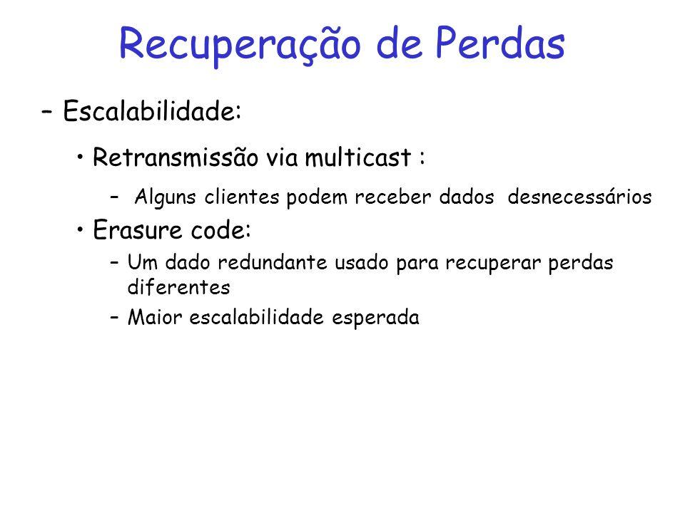 Recuperação de Perdas –Escalabilidade: Retransmissão via multicast : – Alguns clientes podem receber dados desnecessários Erasure code: –Um dado redundante usado para recuperar perdas diferentes –Maior escalabilidade esperada