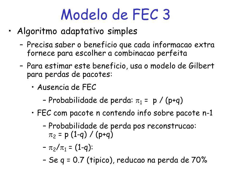Modelo de FEC 3 Algoritmo adaptativo simples –Precisa saber o beneficio que cada informacao extra fornece para escolher a combinacao perfeita –Para estimar este beneficio, usa o modelo de Gilbert para perdas de pacotes: Ausencia de FEC –Probabilidade de perda: 1 = p / (p+q) FEC com pacote n contendo info sobre pacote n-1 –Probabilidade de perda pos reconstrucao: 2 = p (1-q) / (p+q) – 2 / 1 = (1-q): –Se q = 0.7 (tipico), reducao na perda de 70%