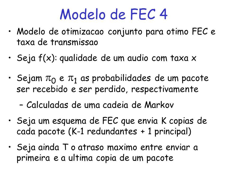 Modelo de FEC 4 Modelo de otimizacao conjunto para otimo FEC e taxa de transmissao Seja f(x): qualidade de um audio com taxa x Sejam 0 e 1 as probabilidades de um pacote ser recebido e ser perdido, respectivamente –Calculadas de uma cadeia de Markov Seja um esquema de FEC que envia K copias de cada pacote (K-1 redundantes + 1 principal) Seja ainda T o atraso maximo entre enviar a primeira e a ultima copia de um pacote
