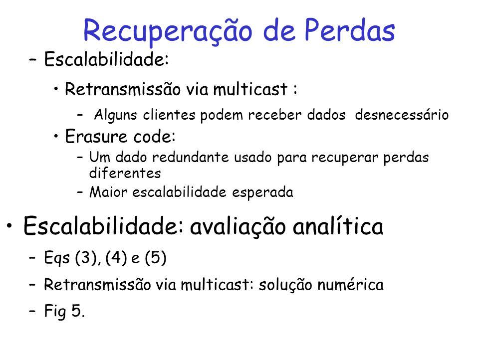 Recuperação de Perdas –Escalabilidade: Retransmissão via multicast : – Alguns clientes podem receber dados desnecessário Erasure code: –Um dado redundante usado para recuperar perdas diferentes –Maior escalabilidade esperada Escalabilidade: avaliação analítica –Eqs (3), (4) e (5) –Retransmissão via multicast: solução numérica –Fig 5.