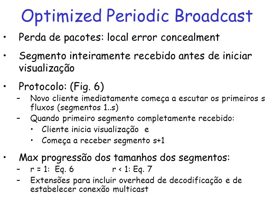 Optimized Periodic Broadcast Perda de pacotes: local error concealment Segmento inteiramente recebido antes de iniciar visualização Protocolo: (Fig.