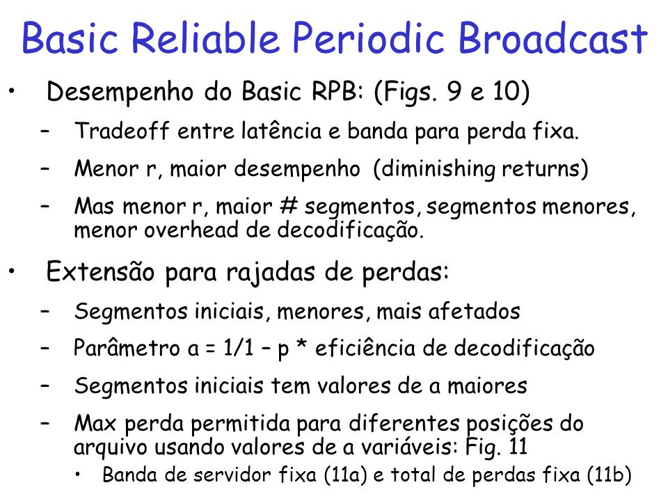 Basic Reliable Periodic Broadcast Desempenho do Basic RPB: (Figs. 9 e 10) –Tradeoff entre latência e banda para perda fixa. –Menor r, maior desempenho