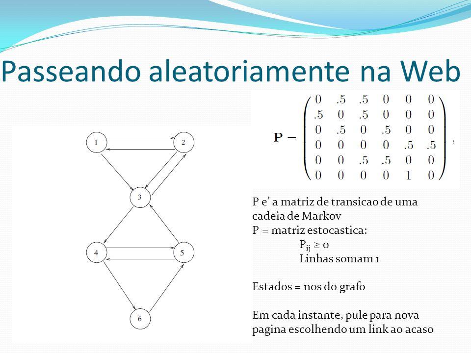 Passeando aleatoriamente na Web P e a matriz de transicao de uma cadeia de Markov P = matriz estocastica: P ij 0 Linhas somam 1 Estados = nos do grafo