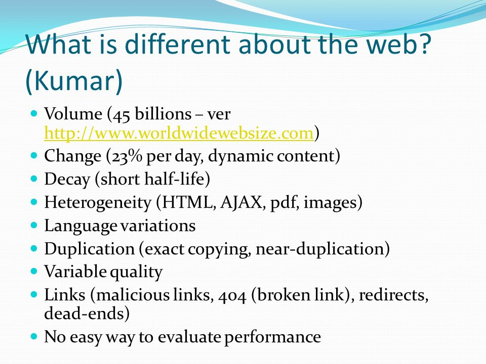 What is different about the web? (Kumar) Volume (45 billions – ver http://www.worldwidewebsize.com) http://www.worldwidewebsize.com Change (23% per da