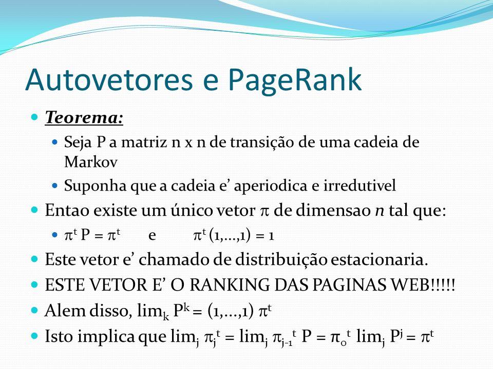 Autovetores e PageRank Teorema: Seja P a matriz n x n de transição de uma cadeia de Markov Suponha que a cadeia e aperiodica e irredutivel Entao exist