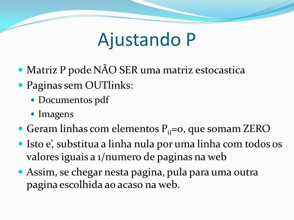 Ajustando P Matriz P pode NÃO SER uma matriz estocastica Paginas sem OUTlinks: Documentos pdf Imagens Geram linhas com elementos P ij =0, que somam ZE