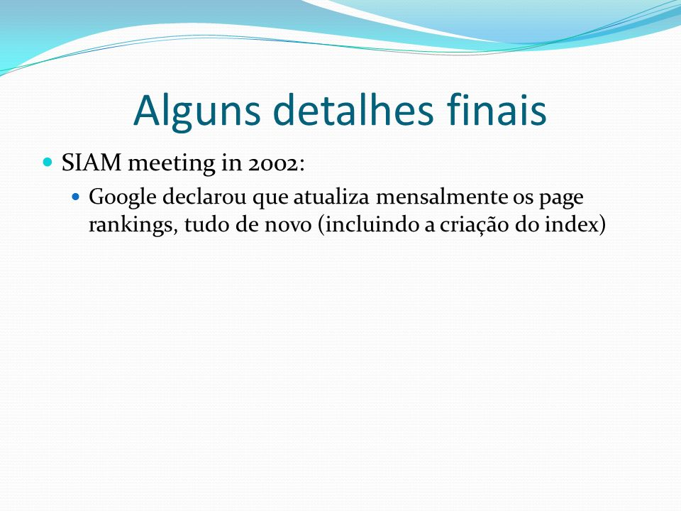 Alguns detalhes finais SIAM meeting in 2002: Google declarou que atualiza mensalmente os page rankings, tudo de novo (incluindo a criação do index)