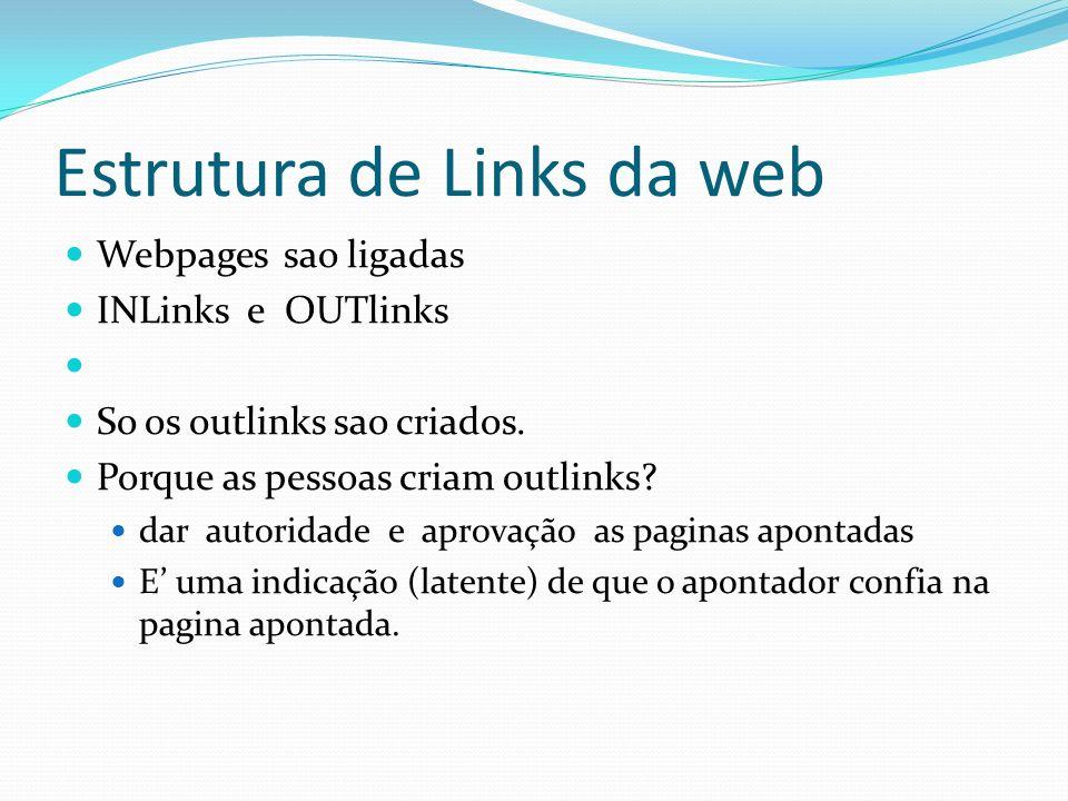 Estrutura de Links da web Webpages sao ligadas INLinks e OUTlinks So os outlinks sao criados. Porque as pessoas criam outlinks? dar autoridade e aprov