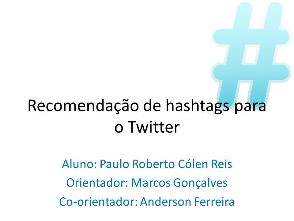 Recomendação de hashtags para o Twitter Aluno: Paulo Roberto Cólen Reis Orientador: Marcos Gonçalves Co-orientador: Anderson Ferreira
