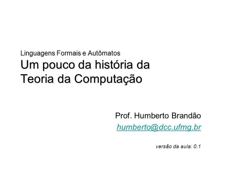 Linguagens Formais e Autômatos Um pouco da história da Teoria da Computação Prof. Humberto Brandão humberto@dcc.ufmg.br versão da aula: 0.1