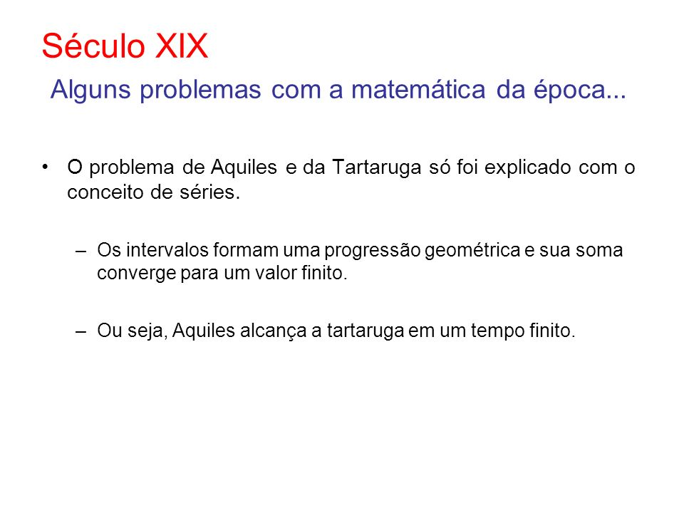 Século XIX Alguns problemas com a matemática da época... O problema de Aquiles e da Tartaruga só foi explicado com o conceito de séries. –Os intervalo