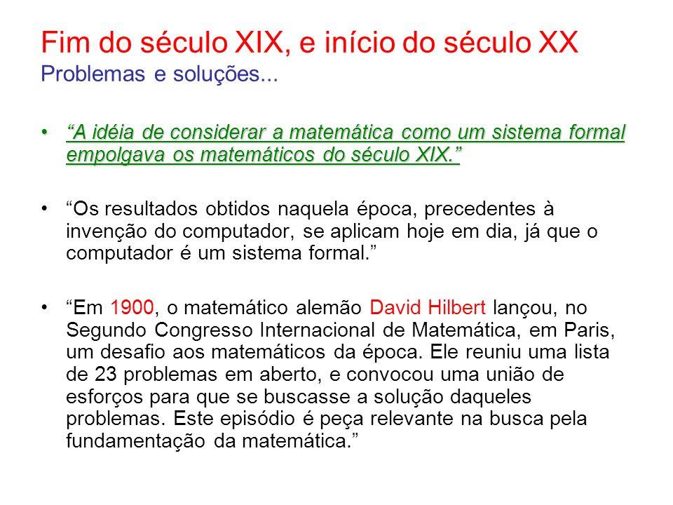 Fim do século XIX, e início do século XX Problemas e soluções... A idéia de considerar a matemática como um sistema formal empolgava os matemáticos do