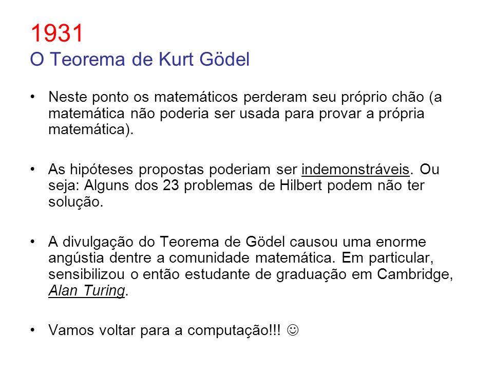 1931 O Teorema de Kurt Gödel Neste ponto os matemáticos perderam seu próprio chão (a matemática não poderia ser usada para provar a própria matemática