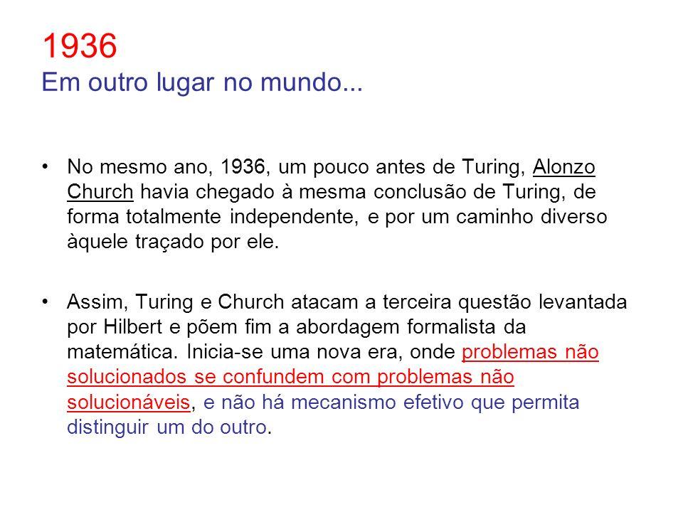 1936 Em outro lugar no mundo... No mesmo ano, 1936, um pouco antes de Turing, Alonzo Church havia chegado à mesma conclusão de Turing, de forma totalm